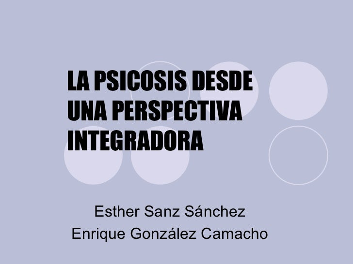 LA PSICOSIS DESDE UNA PERSPECTIVA INTEGRADORA Esther Sanz Sánchez Enrique González Camacho