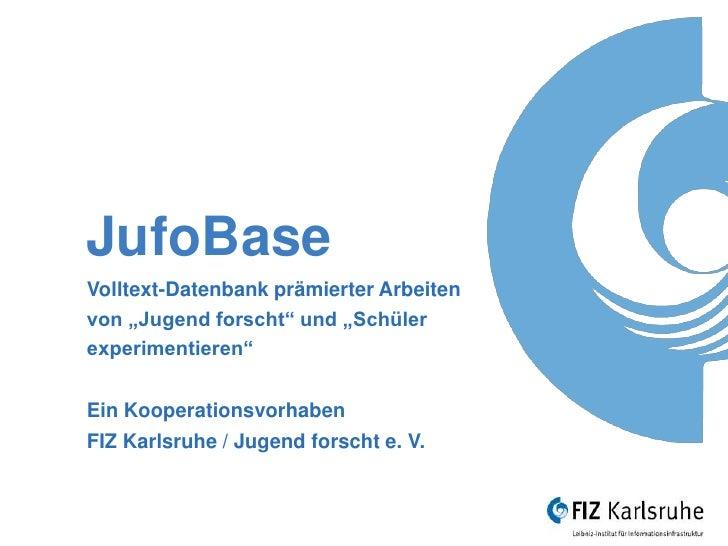"""JufoBaseVolltext-Datenbank prämierter Arbeitenvon """"Jugend forscht"""" und """"Schülerexperimentieren""""Ein KooperationsvorhabenFIZ..."""
