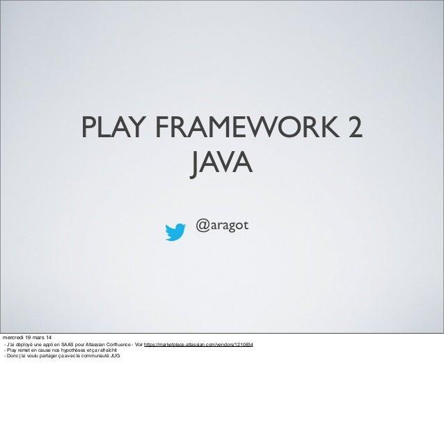 PLAY FRAMEWORK 2 JAVA @aragot mercredi 19 mars 14 - J'ai déployé une appli en SAAS pour Atlassian Confluence - Voir https:/...
