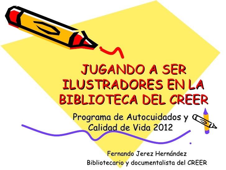 JUGANDO A SERILUSTRADORES EN LABIBLIOTECA DEL CREER Programa de Autocuidados y    Calidad de Vida 2012           Fernando ...