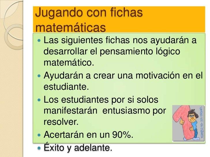 Jugando con fichasmatemáticas Las siguientes fichas nos ayudarán a  desarrollar el pensamiento lógico  matemático. Ayuda...