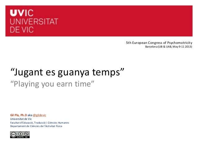 """""""Jugant es guanya temps""""""""Playing you earn time""""Gil Pla, Ph.D aka @gildevicUniversitat de VicFacultat d'Educació, Traducció..."""