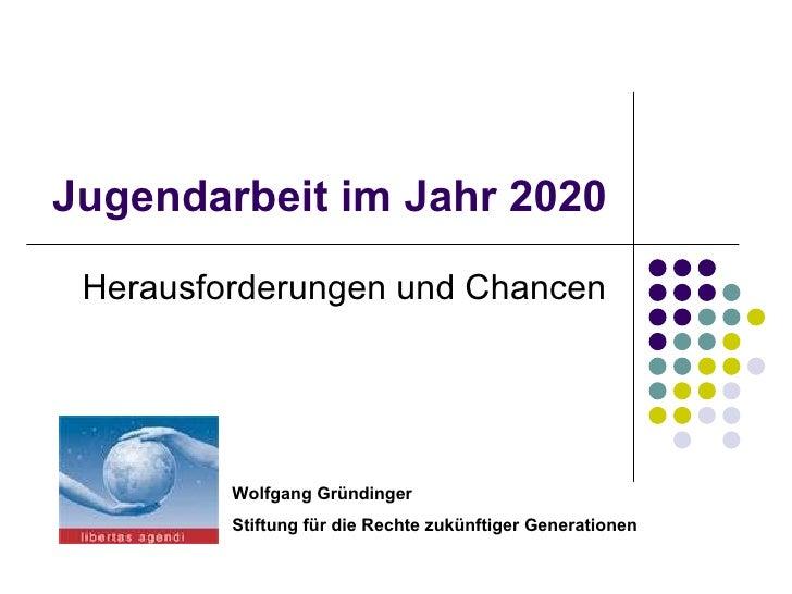 Jugendarbeit im Jahr 2020 Herausforderungen und Chancen Wolfgang Gründinger Stiftung für die Rechte zukünftiger Generationen