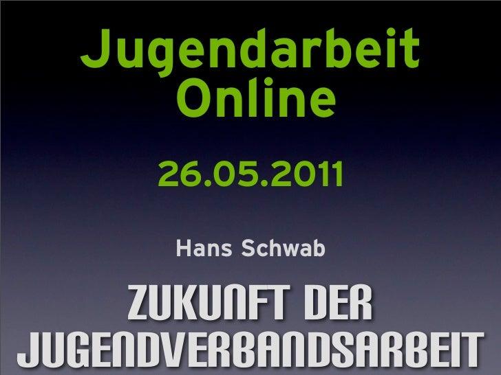 Jugendarbeit     Online     26.05.2011      Hans Schwab     Zukunft derJugendverbandsarbeit