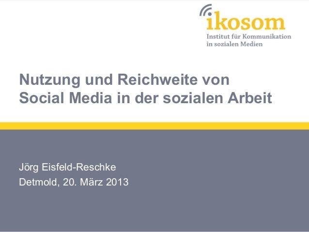 Nutzung und Reichweite vonSocial Media in der sozialen ArbeitJörg Eisfeld-ReschkeDetmold, 20. März 2013