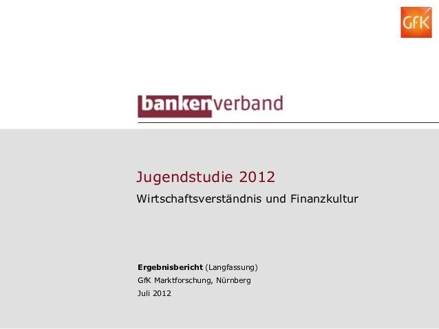 Jugendstudie 2012Wirtschaftsverständnis und FinanzkulturErgebnisbericht (Langfassung)GfK Marktforschung, NürnbergJuli 2012
