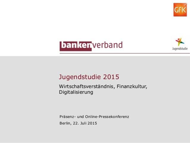 Jugendstudie 2015 Wirtschaftsverständnis, Finanzkultur, Digitalisierung Präsenz- und Online-Pressekonferenz Berlin, 22. Ju...