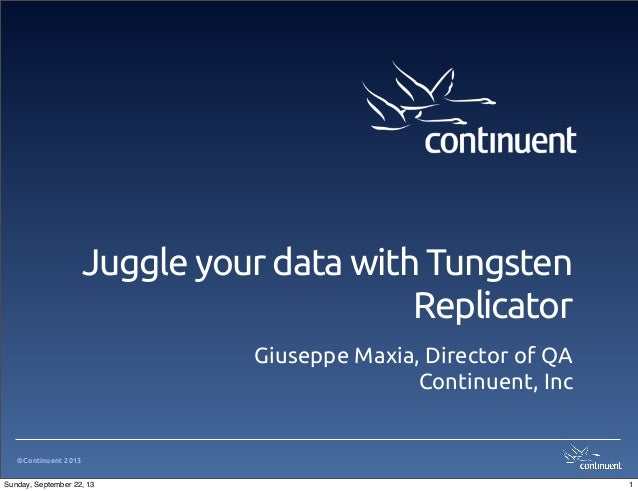 ©Continuent 2013 Juggle your data with Tungsten Replicator Giuseppe Maxia, Director of QA Continuent, Inc 1Sunday, Septemb...