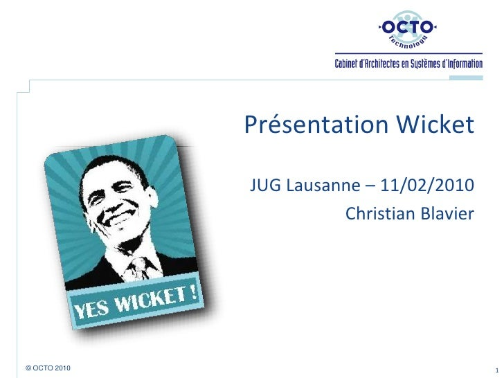 Présentation Wicket  <br />JUG Lausanne – 11/02/2010<br />Christian Blavier<br />1<br />© OCTO 2010 <br />
