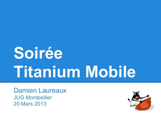 SoiréeTitanium MobileDamien LaureauxJUG Montpellier20 Mars 2013