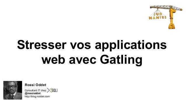 Stresser vos applications  web avec Gatling  Rossi Oddet  Consultant IT chez  @rossioddet  http://blog.roddet.com
