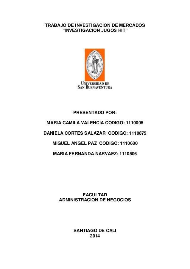 """TRABAJO DE INVESTIGACION DE MERCADOS """"INVESTIGACION JUGOS HIT"""" PRESENTADO POR: MARIA CAMILA VALENCIA CODIGO: 1110005 DANIE..."""