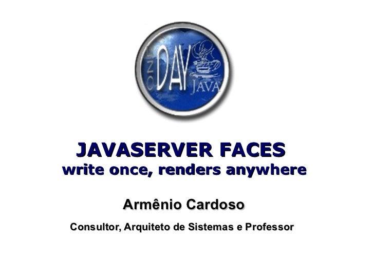 JAVASERVER FACES  write once, renders anywhere Armênio Cardoso Consultor, Arquiteto de Sistemas e Professor