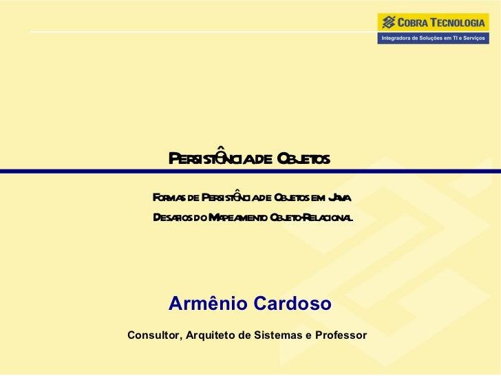 Persistência de Objetos  Formas de Persistência de Objetos em Java  Desafios do Mapeamento Objeto-Relacional Armênio Cardo...