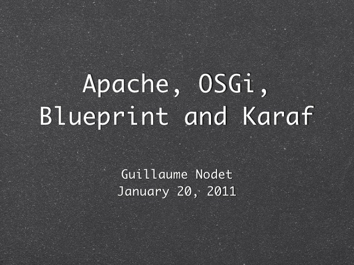 Apache, OSGi,Blueprint and Karaf      Guillaume Nodet     January 20, 2011