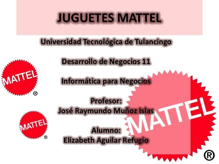 JUGUETES MATTELUniversidad Tecnológica de Tulancingo     Desarrollo de Negocios 11     Informática para Negocios          ...