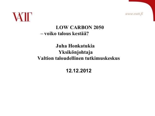 LOW CARBON 2050 – voiko talous kestää?         Juha Honkatukia          YksikönjohtajaValtion taloudellinen tutkimuskeskus...