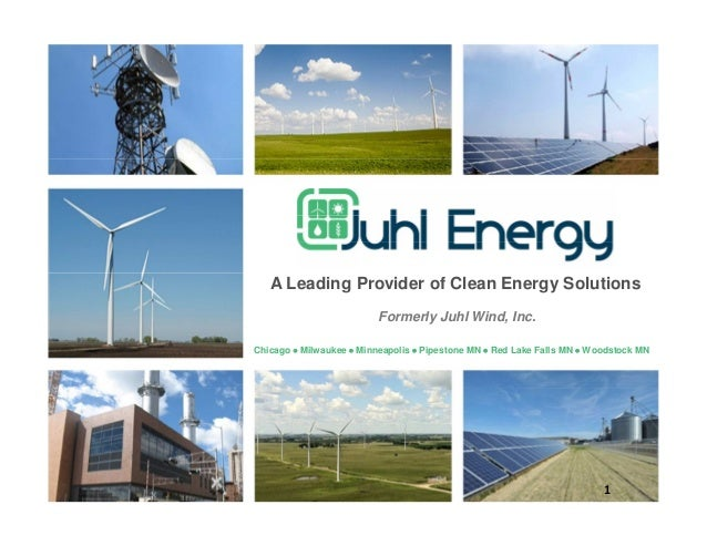 1 A Leading Provider of Clean Energy Solutions Formerly Juhl Wind, Inc. Chicago  Milwaukee  Minneapolis  Pipestone MN ...