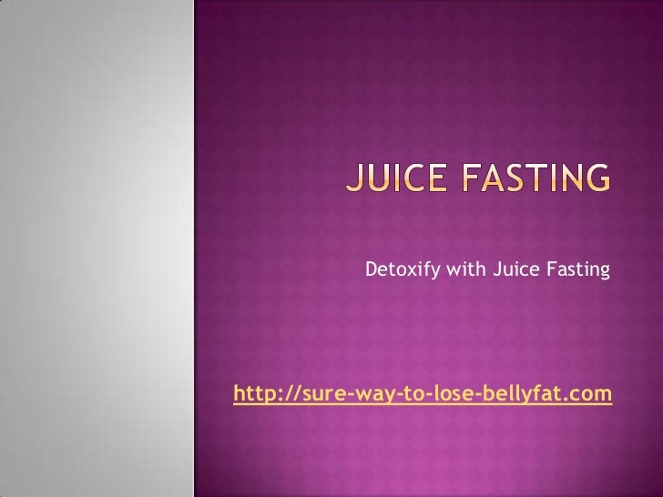 Detoxify with Juice Fastinghttp://sure-way-to-lose-bellyfat.com