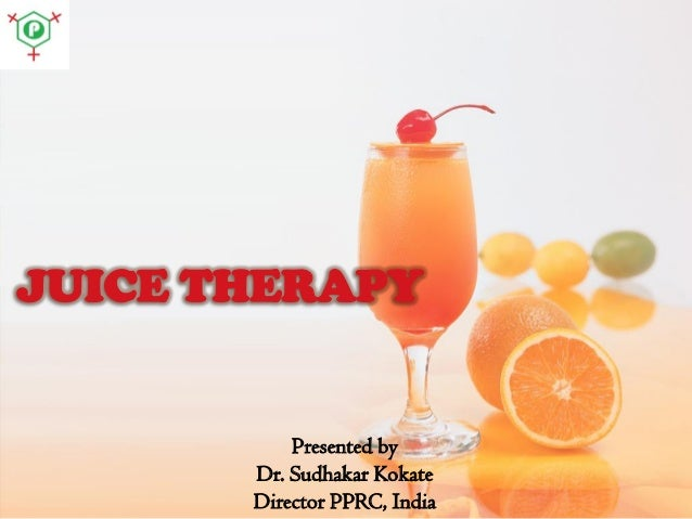 JUICE THERAPY  Presented by Dr. Sudhakar Kokate Director PPRC, India