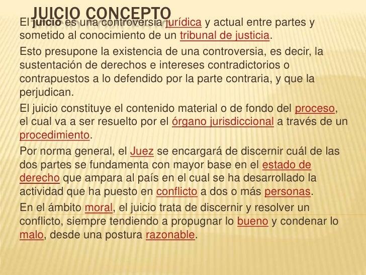 JUICIO CONCEPTO<br />El juicio es una controversia jurídica y actual entre partes y sometido al conocimiento de un tribuna...