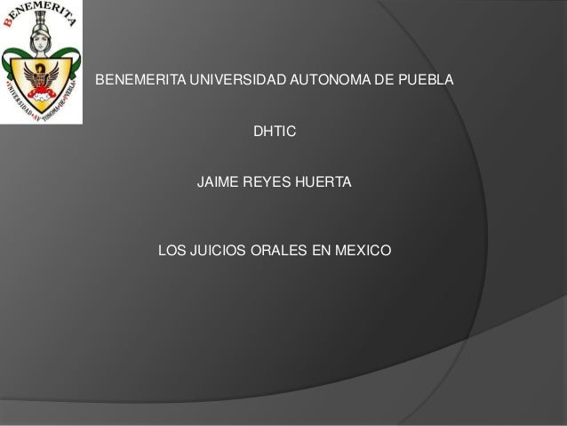 BENEMERITA UNIVERSIDAD AUTONOMA DE PUEBLA DHTIC JAIME REYES HUERTA LOS JUICIOS ORALES EN MEXICO