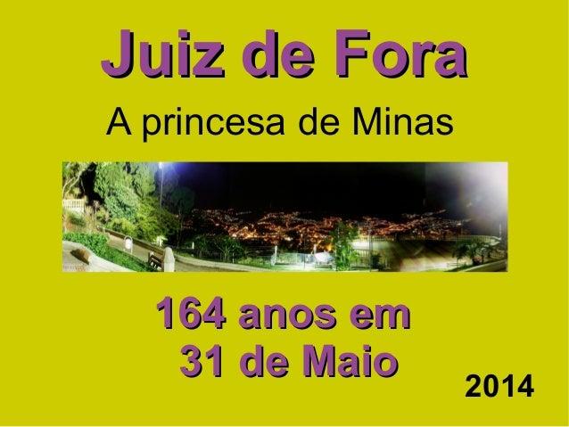 Juiz de ForaJuiz de Fora 164 anos em164 anos em 31 de Maio31 de Maio A princesa de Minas 2014