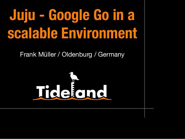 Juju ‑ Google Go in a scalable Environment Frank Müller / Oldenburg / Germany