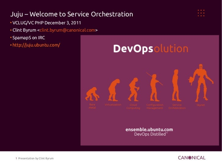 Juju – Welcome to Service Orchestration●    VCLUG/VC PHP December 3, 2011●    Clint Byrum <clint.byrum@canonical.com>●    ...