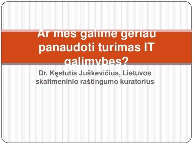 Dr. Kęstutis Juškevičius, Lietuvos skaitmeninio raštingumo kuratorius Ar mes galime geriau panaudoti turimas IT galimybes?