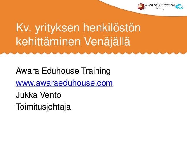 Kv. yrityksen henkilöstön kehittäminen Venäjällä Awara Eduhouse Training www.awaraeduhouse.com Jukka Vento Toimitusjohtaja