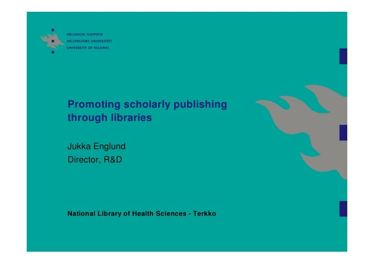 Promoting scholarly publishing through libraries  Jukka Englund Director, R&D     National Library of Health Sciences - Te...