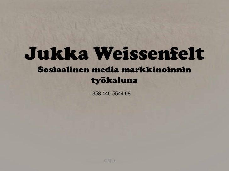 Jukka Weissenfelt Sosiaalinen media markkinoinnin             työkaluna           +358 440 5544 08                ©2011