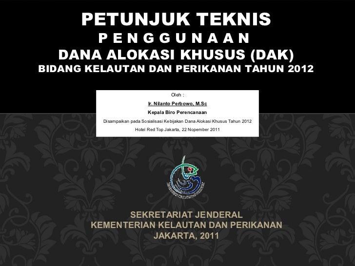 PETUNJUK TEKNIS      PENGGUNAAN  DANA ALOKASI KHUSUS (DAK)BIDANG KELAUTAN DAN PERIKANAN TAHUN 2012                        ...
