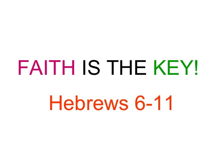 FAITH  IS THE   KEY! Hebrews 6-11