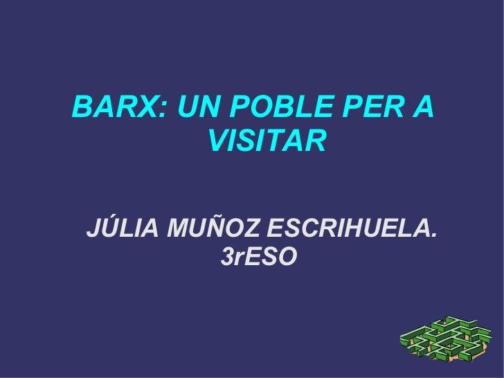 BARX: UN POBLE PER A  VISITAR JÚLIA MUÑOZ ESCRIHUELA. 3rESO