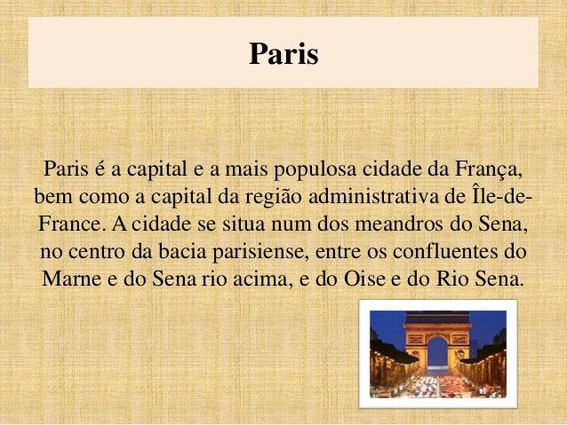Paris  Paris é a capital e a mais populosa cidade da França,  bem como a capital da região administrativa de Île-de-  Fran...