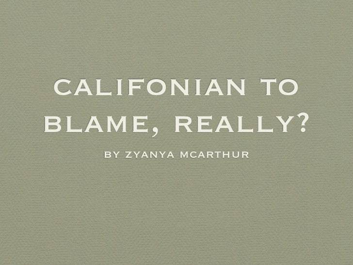 califonian to blame, really?    by zyanya mcarthur