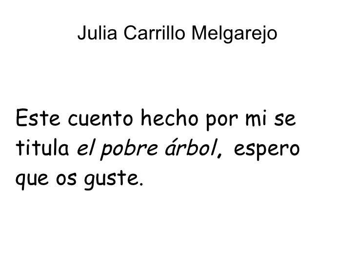 Julia Carrillo Melgarejo Este cuento hecho por mi se titula  el pobre árbol ,  espero que os guste.