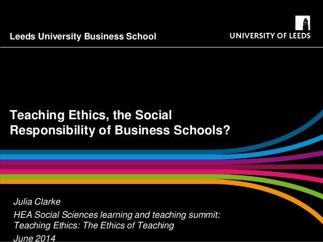 Leeds University Business School Teaching Ethics, the Social Responsibility of Business Schools? Julia Clarke HEA Social S...