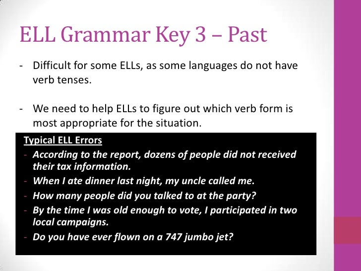 ELL Grammar Key 3 – Past- Difficult for some ELLs, as some languages do not have  verb tenses.- We need to help ELLs to fi...