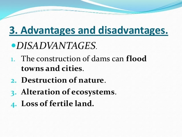 advantages and disadvantages of hydroelectric power Advantages of hydroelectric energy 1 no carbon emissions hydroelectic power features prominently in the clean energy plans of many countries, states and localities because it generates a large amount of electricity without the releasing any carbon into the atmosphere.