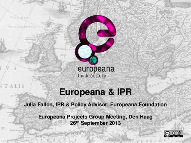 Europeana & IPR Julia Fallon, IPR & Policy Advisor, Europeana Foundation Europeana Projects Group Meeting, Den Haag 26th S...