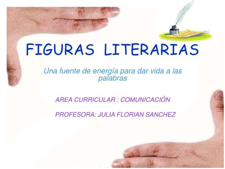 FIGURAS LITERARIAS  Una fuente de energía para dar vida a las                 palabras      AREA CURRICULAR : COMUNICACIÓN...