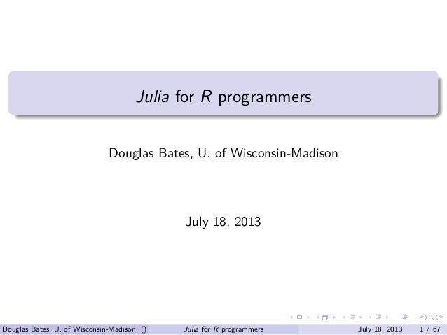 . . . . . . . ...... Julia for R programmers Douglas Bates, U. of Wisconsin-Madison July 18, 2013 Douglas Bates, U. of Wis...