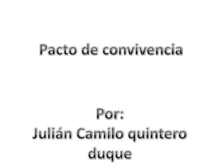 Pacto de convivencia<br />Por:<br />Julián Camilo quintero duque<br />