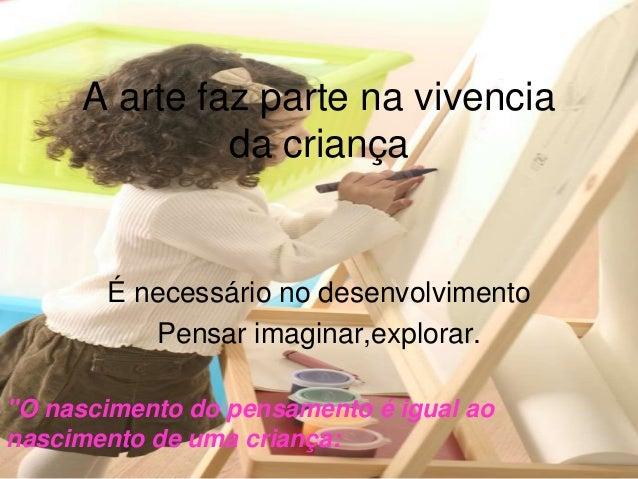 """""""O nascimento do pensamento é igual ao nascimento de uma criança: A arte faz parte na vivencia da criança É necessário no ..."""