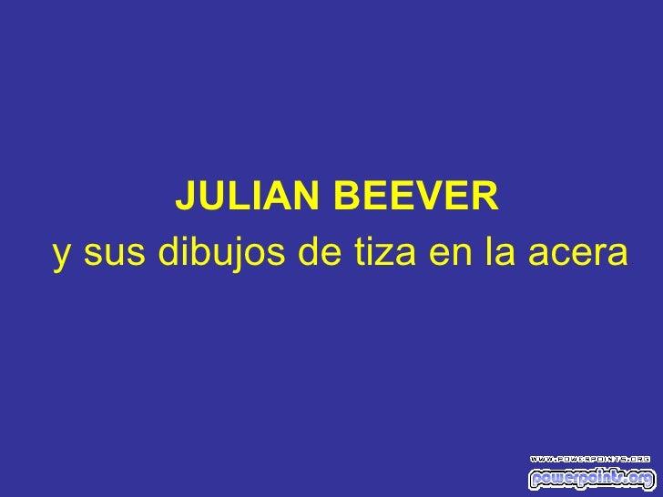 <ul><li>JULIAN BEEVER </li></ul><ul><li>y sus dibujos de tiza en la acera </li></ul>