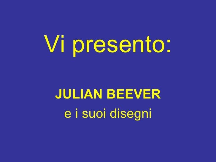 Vi presento : <ul><li>JULIAN BEEVER </li></ul><ul><li>e i suoi disegni </li></ul>
