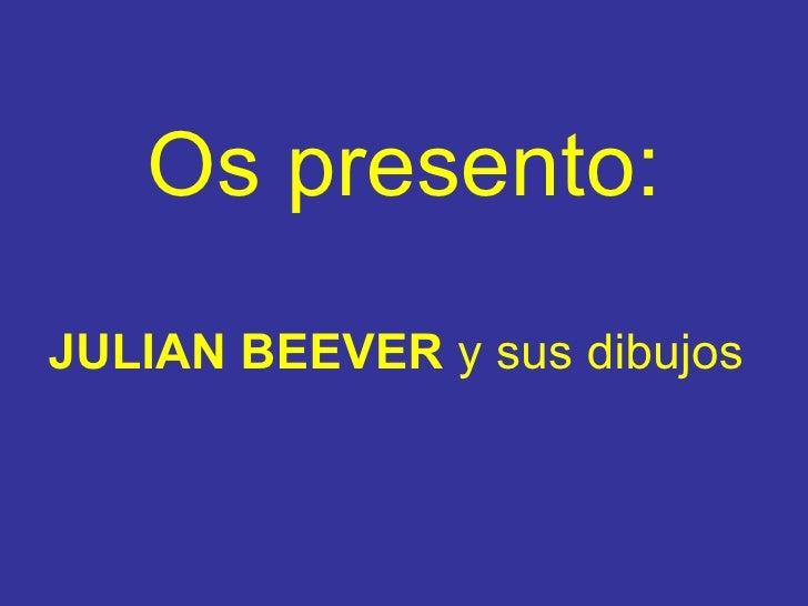 Os presento : <ul><li>JULIAN BEEVER   y sus dibujos </li></ul>